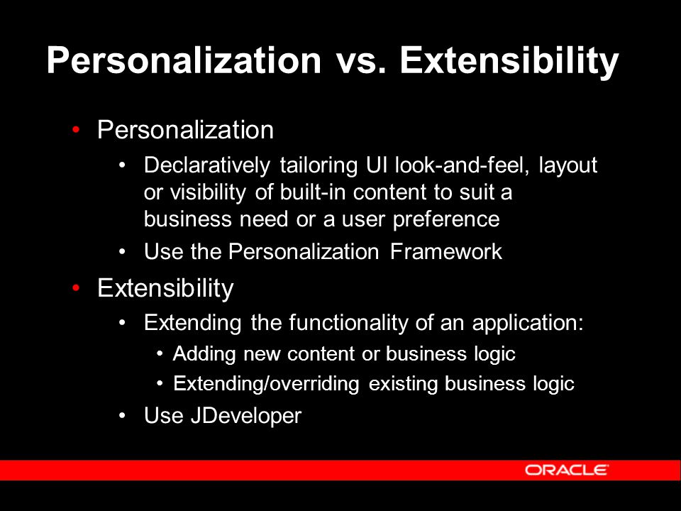 Personalization vs. Extensibility Personalization Declaratively tailoring UI look-and-feel, layout or visibility of built-in content to suit a busines