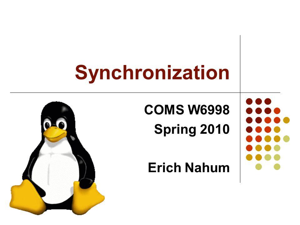 Synchronization COMS W6998 Spring 2010 Erich Nahum