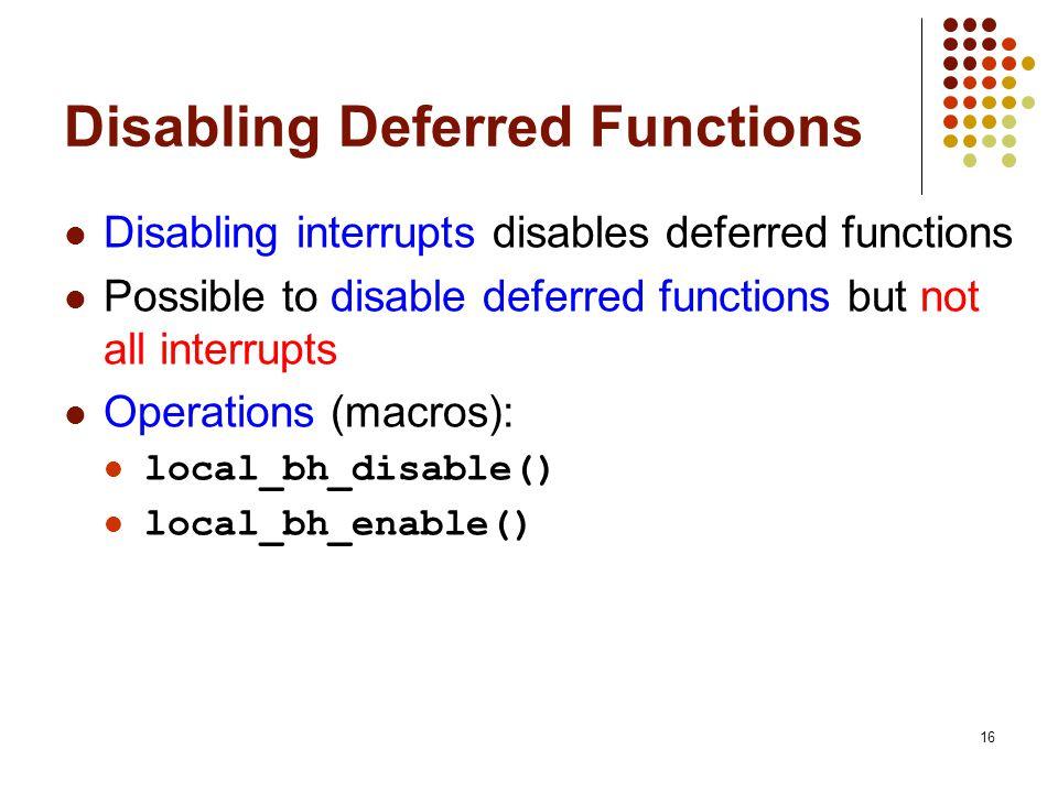 16 Disabling Deferred Functions Disabling interrupts disables deferred functions Possible to disable deferred functions but not all interrupts Operati