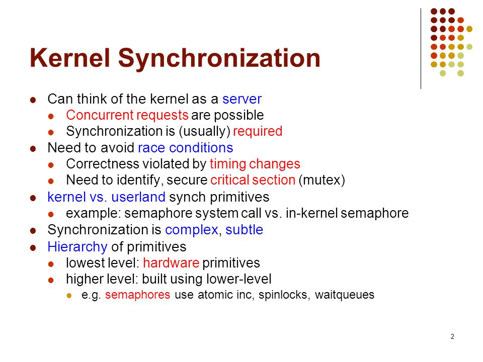 2 Kernel Synchronization Can think of the kernel as a server Concurrent requests are possible Synchronization is (usually) required Need to avoid race