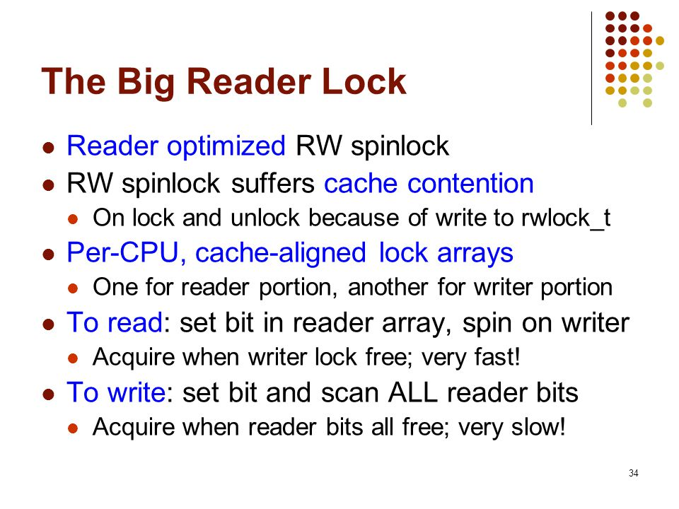 34 The Big Reader Lock Reader optimized RW spinlock RW spinlock suffers cache contention On lock and unlock because of write to rwlock_t Per-CPU, cach