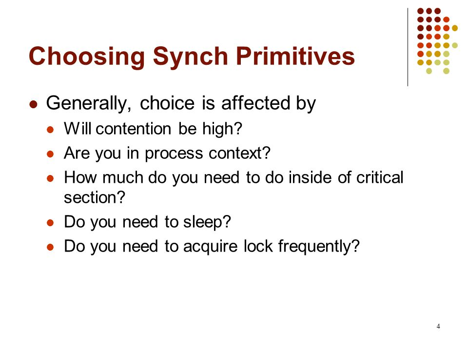 4 Choosing Synch Primitives Generally, choice is affected by Will contention be high? Are you in process context? How much do you need to do inside of