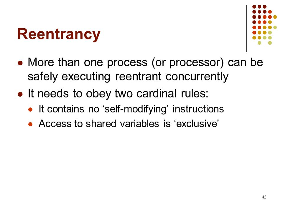 42 Reentrancy More than one process (or processor) can be safely executing reentrant concurrently It needs to obey two cardinal rules: It contains no