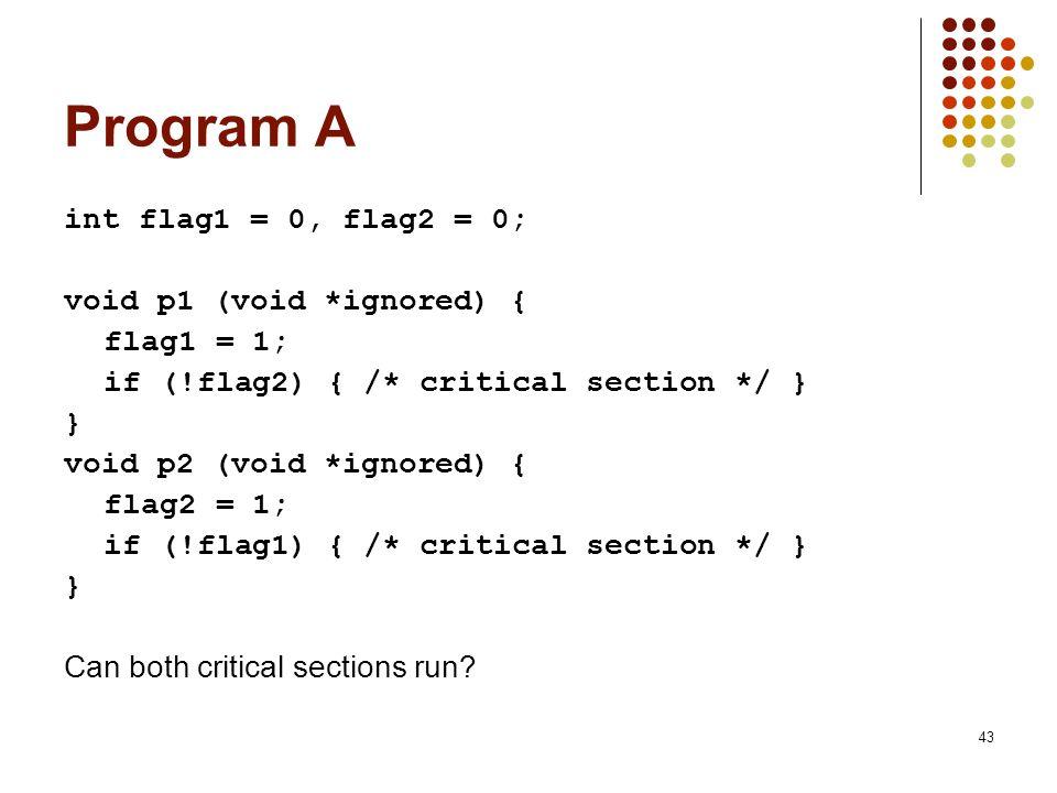 43 Program A int flag1 = 0, flag2 = 0; void p1 (void *ignored) { flag1 = 1; if (!flag2) { /* critical section */ } } void p2 (void *ignored) { flag2 =