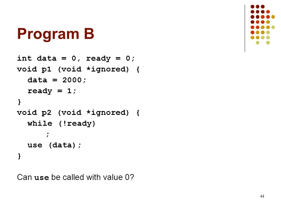 44 Program B int data = 0, ready = 0; void p1 (void *ignored) { data = 2000; ready = 1; } void p2 (void *ignored) { while (!ready) ; use (data); } Can