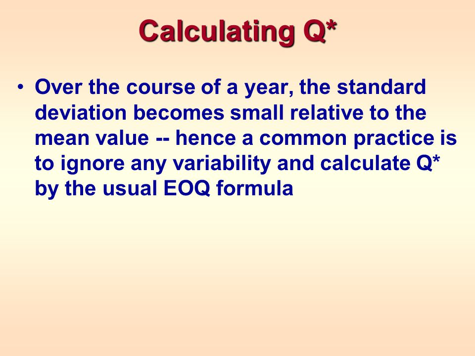 Calculating Q* Over the course of a year, the standard deviation becomes small relative to the mean value -- hence a common practice is to ignore any variability and calculate Q* by the usual EOQ formula