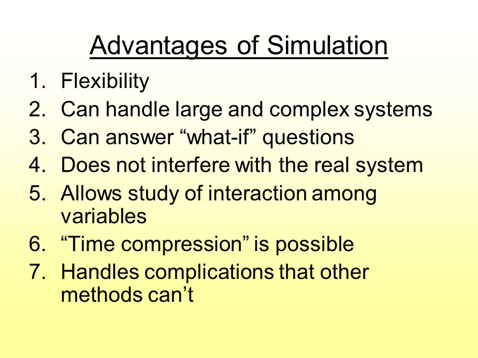 Disadvantages of Simulation 1.Can be expensive and time consuming 2.Does not generate optimal solutions 3.Managers must choose solutions they want to try ( what-if scenarios) 4.Each model is unique