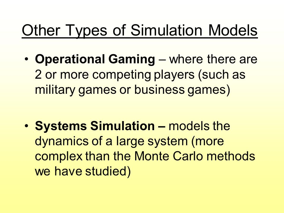 Other Types of Simulation Models Operational Gaming – where there are 2 or more competing players (such as military games or business games) Systems S
