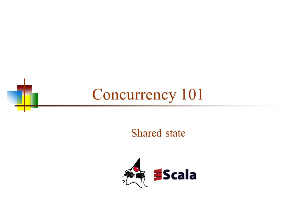 Concurrency 101 Shared state
