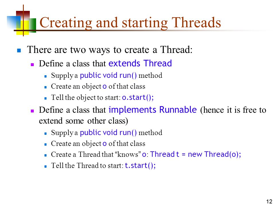 12 Creating and starting Threads There are two ways to create a Thread: Define a class that extends Thread Supply a public void run() method Create an object o of that class Tell the object to start: o.start(); Define a class that implements Runnable (hence it is free to extend some other class) Supply a public void run() method Create an object o of that class Create a Thread that knows o : Thread t = new Thread(o); Tell the Thread to start: t.start(); 12