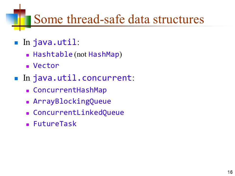 Some thread-safe data structures In java.util : Hashtable (not HashMap ) Vector In java.util.concurrent : ConcurrentHashMap ArrayBlockingQueue ConcurrentLinkedQueue FutureTask 16