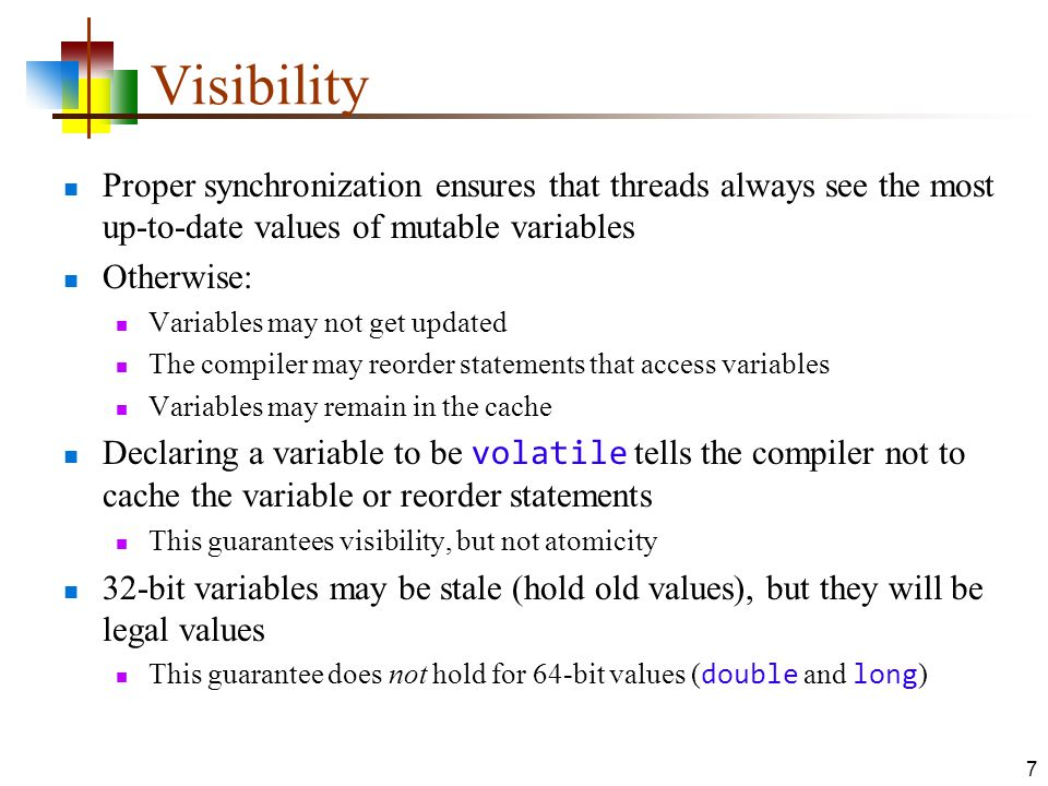 Visibility Proper synchronization ensures that threads always see the most up-to-date values of mutable variables Otherwise: Variables may not get updated The compiler may reorder statements that access variables Variables may remain in the cache Declaring a variable to be volatile tells the compiler not to cache the variable or reorder statements This guarantees visibility, but not atomicity 32-bit variables may be stale (hold old values), but they will be legal values This guarantee does not hold for 64-bit values ( double and long ) 7