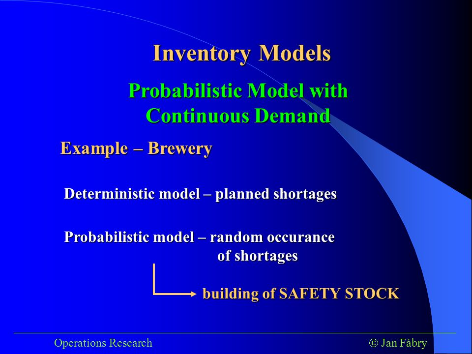___________________________________________________________________________ Operations Research  Jan Fábry Inventory Models Example – Brewery Deterministic model – planned shortages Probabilistic Model with Continuous Demand Probabilistic model – random occurance of shortages building of SAFETY STOCK