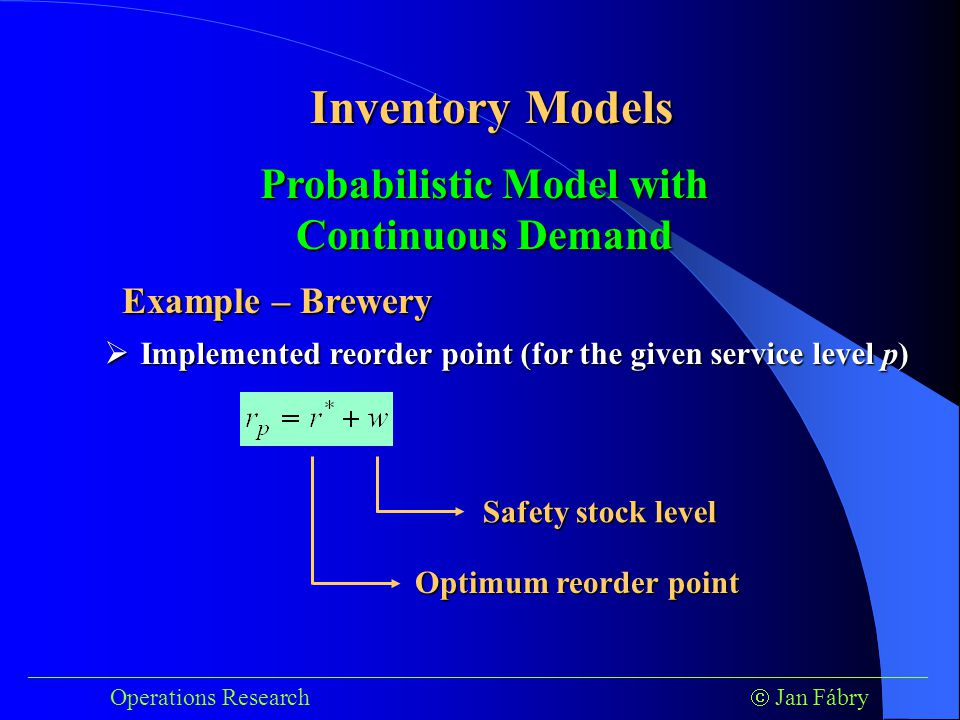 ___________________________________________________________________________ Operations Research  Jan Fábry Inventory Models Example – Brewery  Implemented reorder point (for the given service level p) Probabilistic Model with Continuous Demand Optimum reorder point Safety stock level