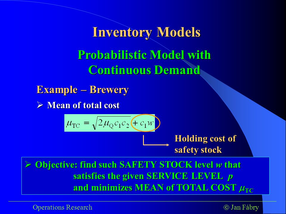 ___________________________________________________________________________ Operations Research  Jan Fábry Inventory Models Example – Brewery  Mean of total cost Probabilistic Model with Continuous Demand Holding cost of safety stock  Objective: find such SAFETY STOCK level w that satisfies the given SERVICE LEVEL p and minimizes MEAN of TOTAL COST  TC