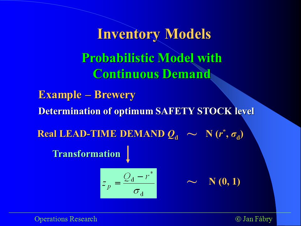 ___________________________________________________________________________ Operations Research  Jan Fábry Inventory Models Example – Brewery Determination of optimum SAFETY STOCK level Probabilistic Model with Continuous Demand Real LEAD-TIME DEMAND Q d ~ N (r *, σ d ) ~ N (0, 1) Transformation