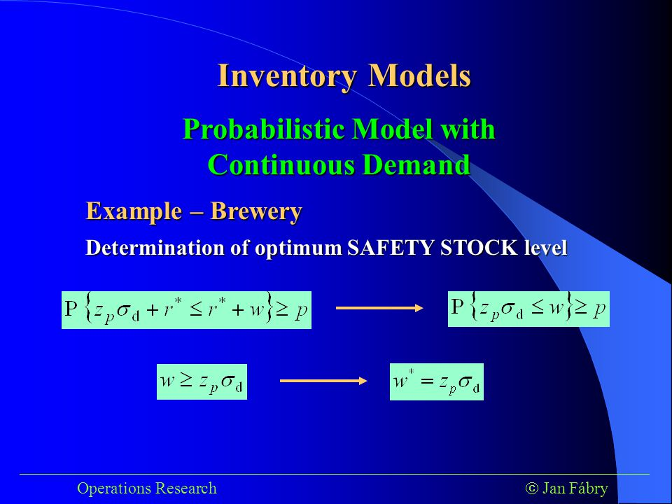 ___________________________________________________________________________ Operations Research  Jan Fábry Inventory Models Example – Brewery Determination of optimum SAFETY STOCK level Probabilistic Model with Continuous Demand