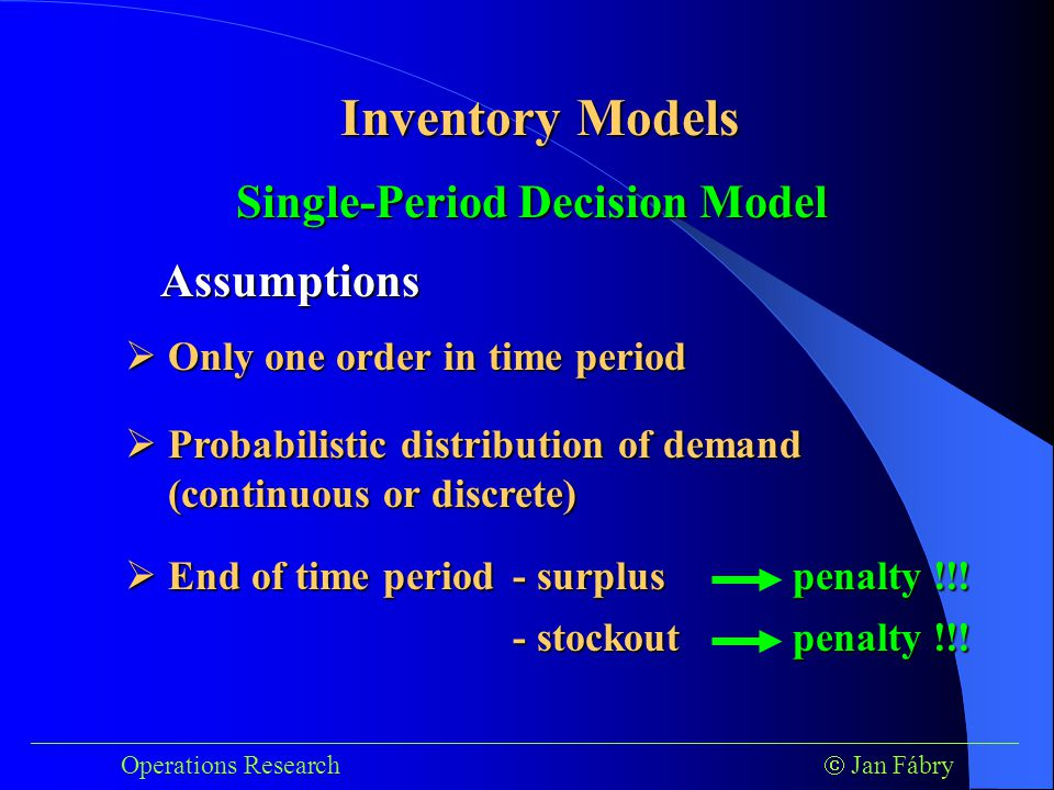 ___________________________________________________________________________ Operations Research  Jan Fábry Inventory Models Single-Period Decision Model Assumptions  Only one order in time period  Probabilistic distribution of demand (continuous or discrete)  End of time period - surplus - surplus - stockout - stockout penalty !!!