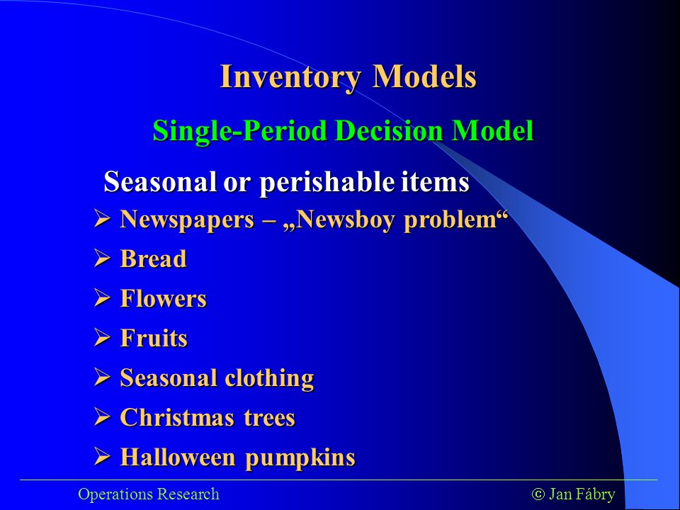 """___________________________________________________________________________ Operations Research  Jan Fábry Inventory Models Single-Period Decision Model Seasonal or perishable items  Newspapers – """"Newsboy problem  Seasonal clothing  Christmas trees  Halloween pumpkins  Bread  Flowers  Fruits"""