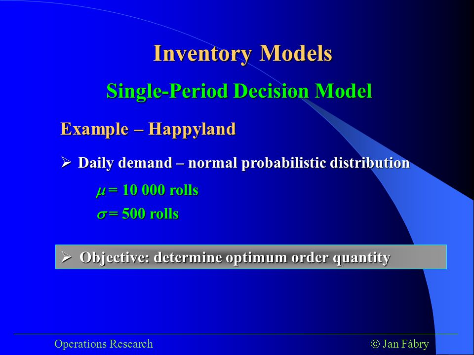 ___________________________________________________________________________ Operations Research  Jan Fábry Inventory Models Example – Happyland  Daily demand – normal probabilistic distribution  = 10 000 rolls Single-Period Decision Model  = 500 rolls  Objective: determine optimum order quantity
