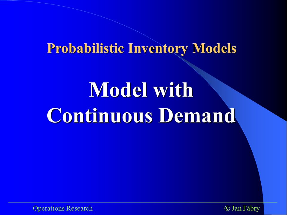 ___________________________________________________________________________ Operations Research  Jan Fábry Model with Continuous Demand Probabilistic Inventory Models