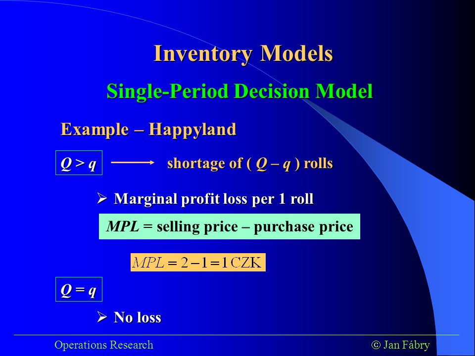 ___________________________________________________________________________ Operations Research  Jan Fábry Inventory Models Example – Happyland Single-Period Decision Model Q > q  Marginal profit loss per 1 roll shortage of ( Q – q ) rolls MPL = selling price – purchase price Q = q  No loss