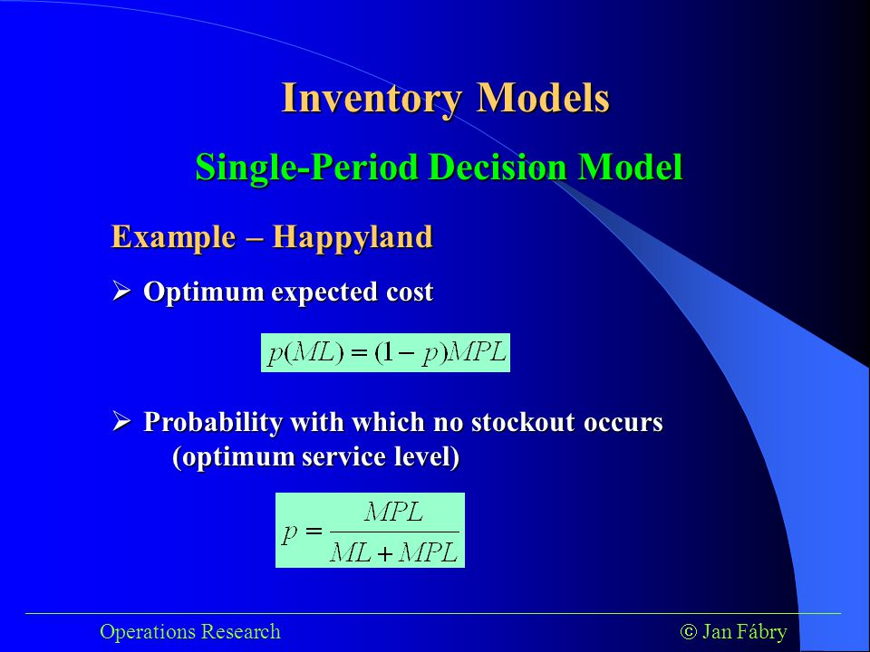 ___________________________________________________________________________ Operations Research  Jan Fábry Inventory Models Example – Happyland Single-Period Decision Model  Optimum expected cost  Probability with which no stockout occurs (optimum service level)