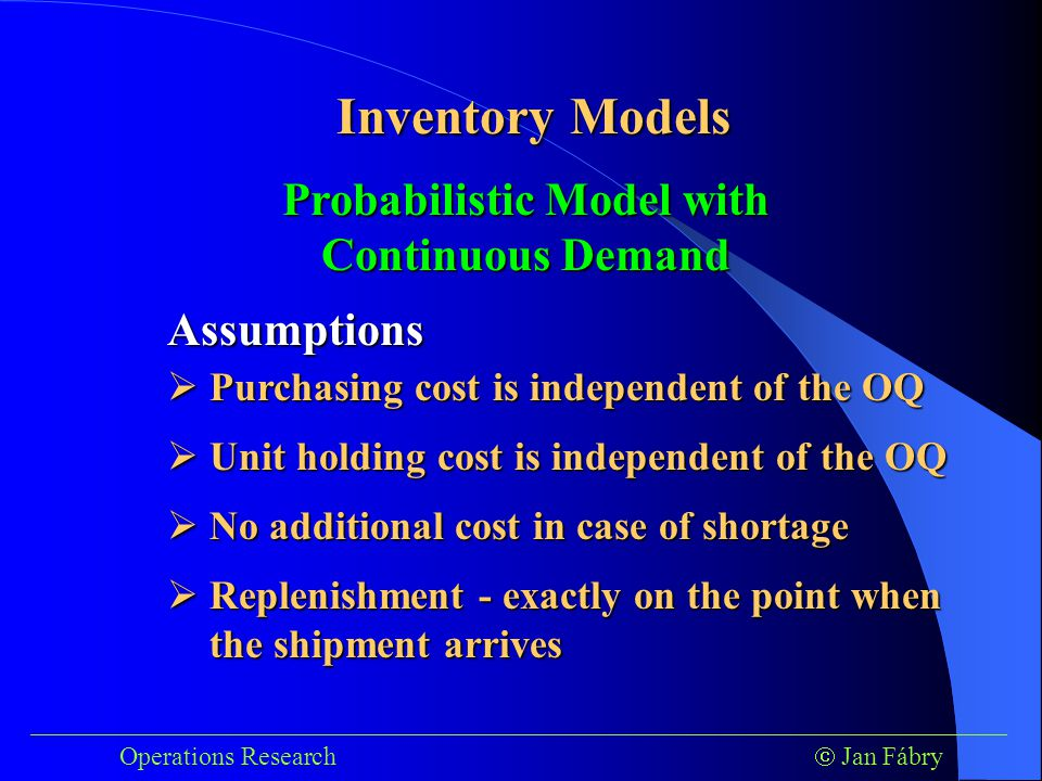 ___________________________________________________________________________ Operations Research  Jan Fábry Inventory Models Probabilistic Model with Continuous Demand Assumptions  Purchasing cost is independent of the OQ  Unit holding cost is independent of the OQ  No additional cost in case of shortage  Replenishment - exactly on the point when the shipment arrives