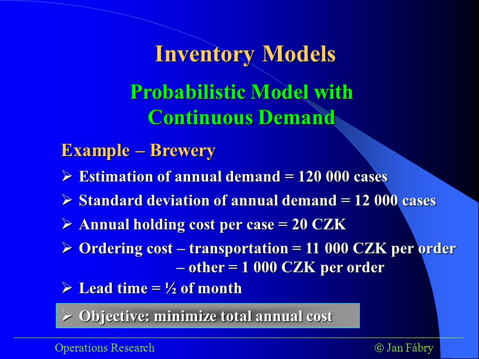 ___________________________________________________________________________ Operations Research  Jan Fábry Inventory Models Example – Brewery Probabilistic Model with Continuous Demand  Estimation of annual demand = 120 000 cases  Standard deviation of annual demand = 12 000 cases  Annual holding cost per case = 20 CZK  Ordering cost – transportation = 11 000 CZK per order – other = 1 000 CZK per order  Lead time = ½ of month  Objective: minimize total annual cost