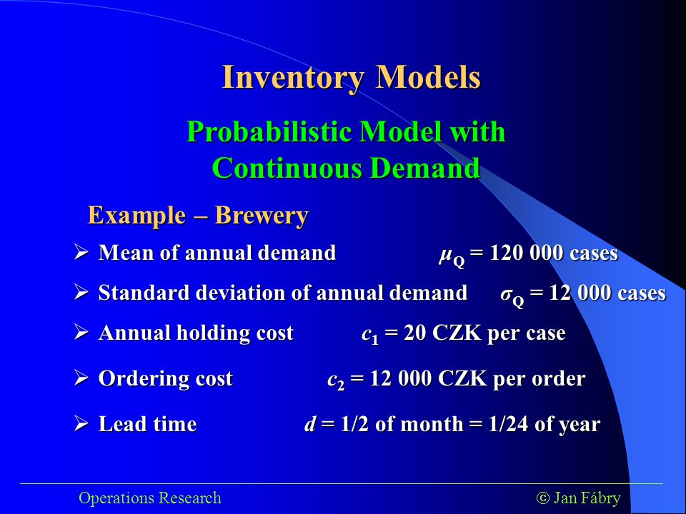 ___________________________________________________________________________ Operations Research  Jan Fábry Inventory Models Example – Brewery Probabilistic Model with Continuous Demand  Mean of annual demand  Standard deviation of annual demand μ Q = 120 000 cases σ Q = 12 000 cases  Annual holding cost  Ordering cost  Lead time c 1 = 20 CZK per case c 2 = 12 000 CZK per order d = 1/2 of month = 1/24 of year