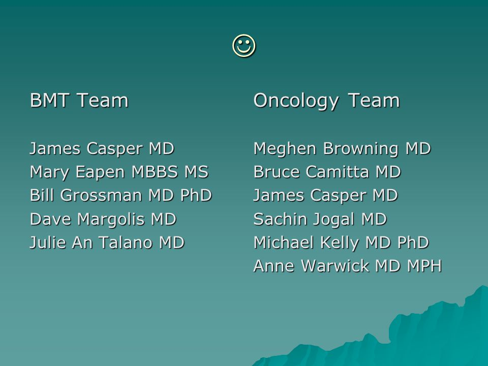 BMT Team James Casper MD Mary Eapen MBBS MS Bill Grossman MD PhD Dave Margolis MD Julie An Talano MD Oncology Team Meghen Browning MD Bruce Camitta MD James Casper MD Sachin Jogal MD Michael Kelly MD PhD Anne Warwick MD MPH