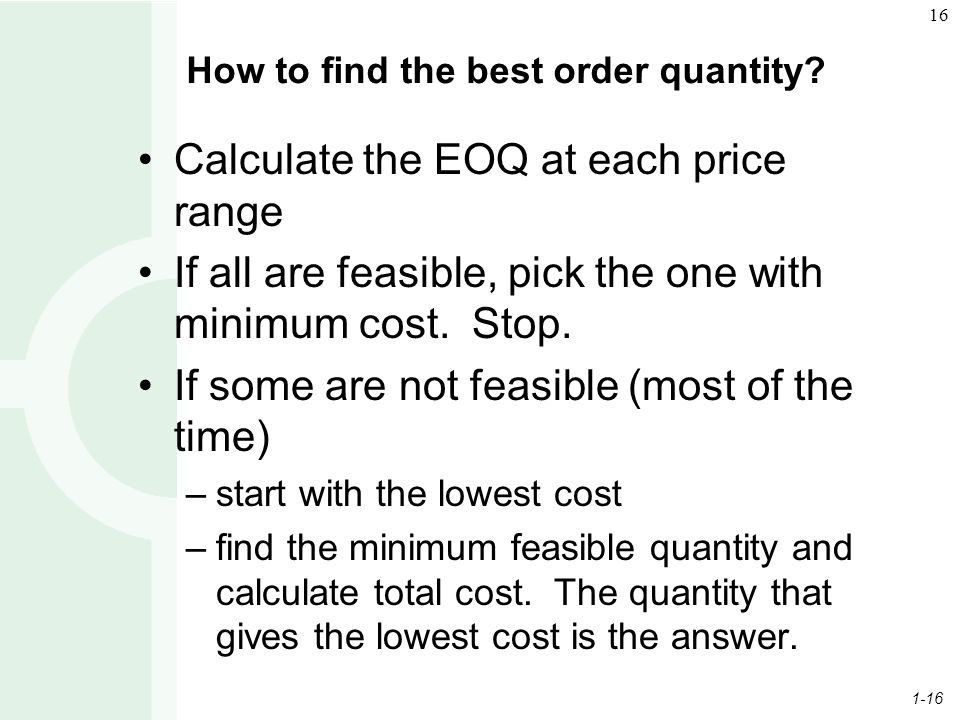 1-16 16 How to find the best order quantity? Calculate the EOQ at each price range If all are feasible, pick the one with minimum cost. Stop. If some