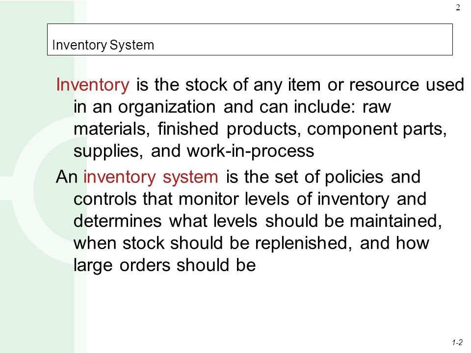1-2 2 Inventory System Inventory is the stock of any item or resource used in an organization and can include: raw materials, finished products, compo
