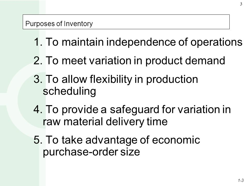 1-3 3 Purposes of Inventory 1. To maintain independence of operations 2. To meet variation in product demand 3. To allow flexibility in production sch