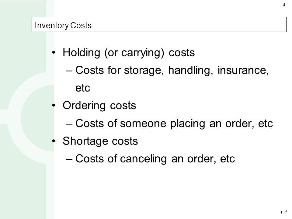 1-4 4 Inventory Costs Holding (or carrying) costs –Costs for storage, handling, insurance, etc Ordering costs –Costs of someone placing an order, etc