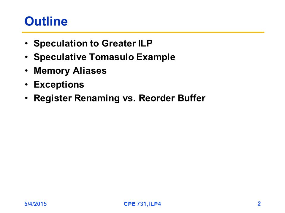 5/4/2015CPE 731, ILP4 2 Outline Speculation to Greater ILP Speculative Tomasulo Example Memory Aliases Exceptions Register Renaming vs.