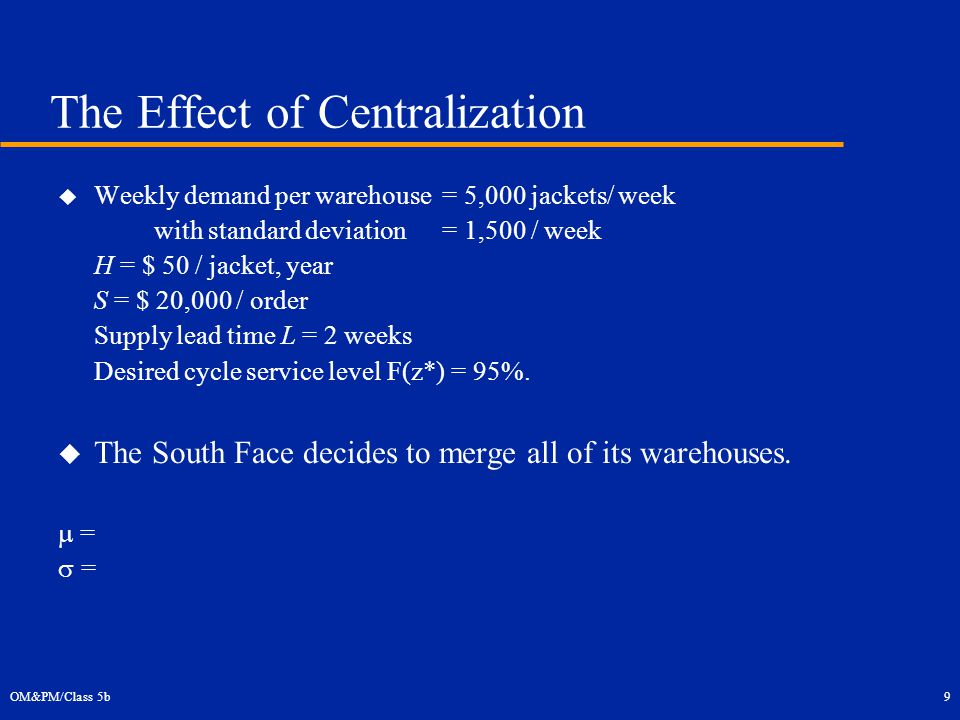 OM&PM/Class 5b9 The Effect of Centralization  Weekly demand per warehouse = 5,000 jackets/ week with standard deviation = 1,500 / week H = $ 50 / jacket, year S = $ 20,000 / order Supply lead time L = 2 weeks Desired cycle service level F(z*) = 95%.