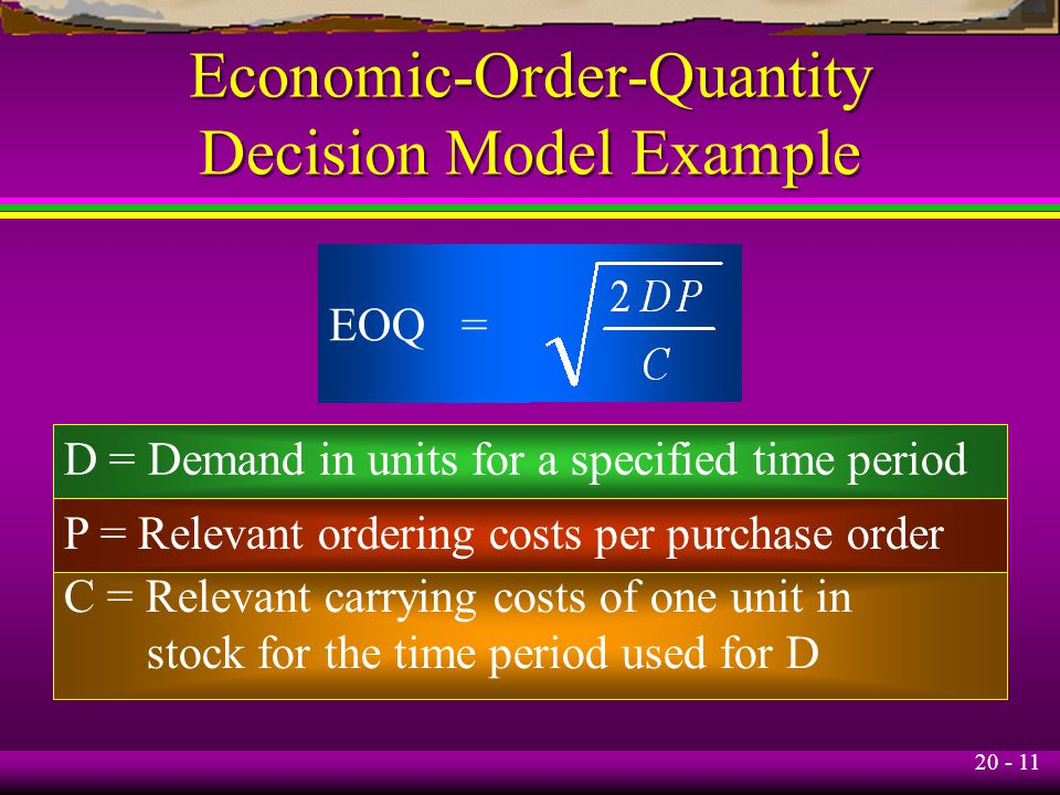 20 - 11 Economic-Order-Quantity Decision Model Example EOQ = D = Demand in units for a specified time period P = Relevant ordering costs per purchase order C = Relevant carrying costs of one unit in stock for the time period used for D