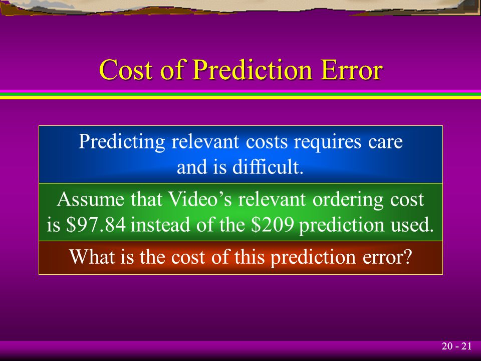 20 - 21 Cost of Prediction Error Predicting relevant costs requires care and is difficult.