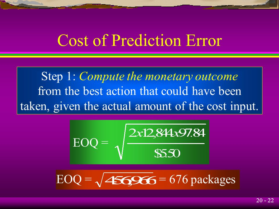 20 - 22 Cost of Prediction Error EOQ = Step 1: Compute the monetary outcome from the best action that could have been taken, given the actual amount of the cost input.