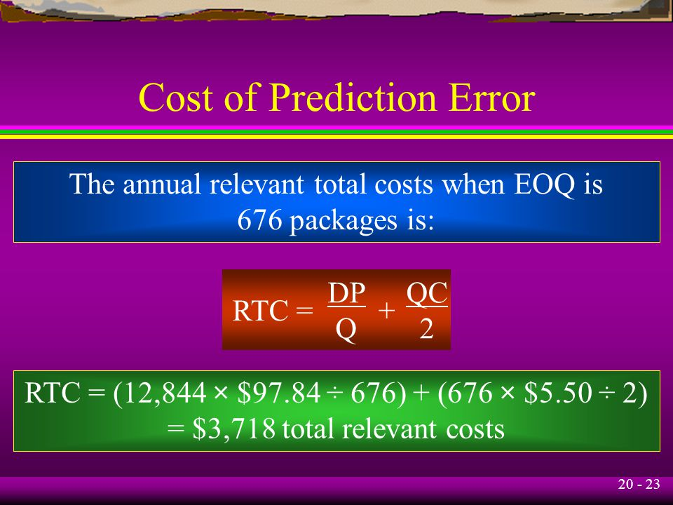 20 - 23 Cost of Prediction Error The annual relevant total costs when EOQ is 676 packages is: RTC = DP Q + QC 2 RTC = (12,844 × $97.84 ÷ 676) + (676 × $5.50 ÷ 2) = $3,718 total relevant costs