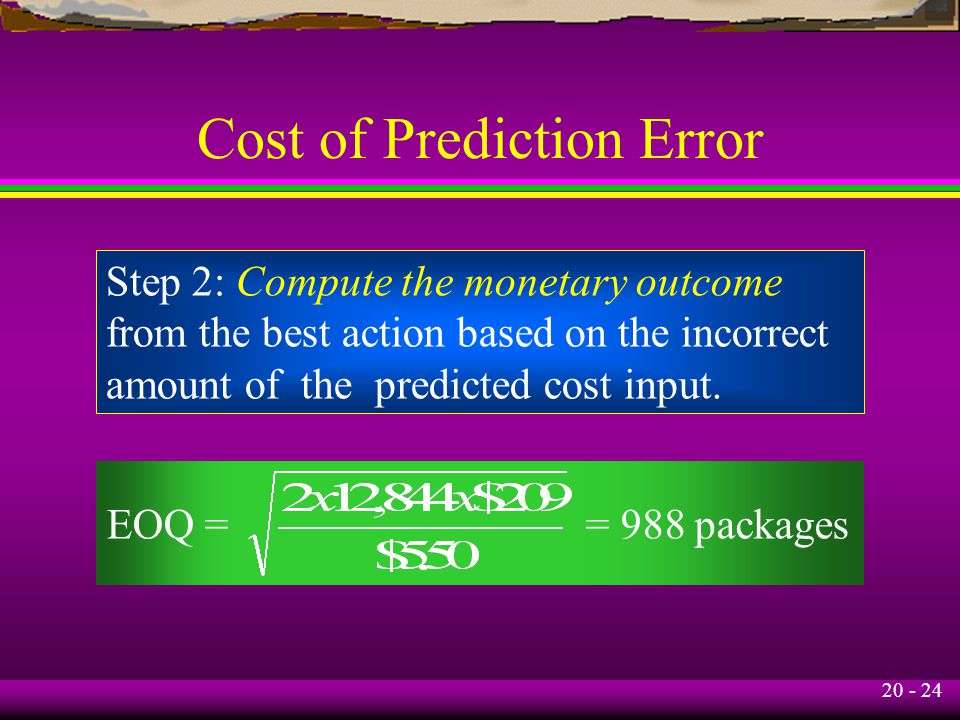 20 - 24 Cost of Prediction Error Step 2: Compute the monetary outcome from the best action based on the incorrect amount of the predicted cost input.