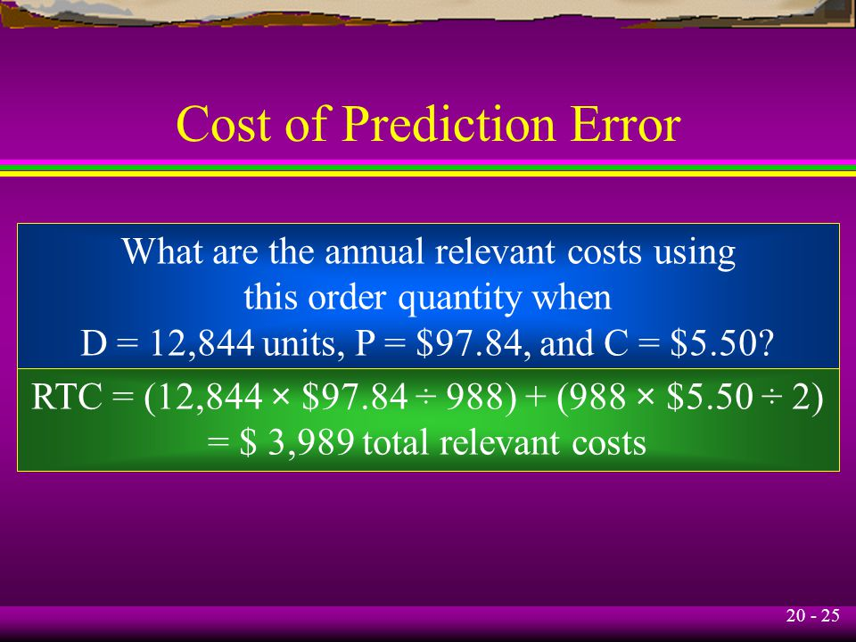 20 - 25 Cost of Prediction Error What are the annual relevant costs using this order quantity when D = 12,844 units, P = $97.84, and C = $5.50.