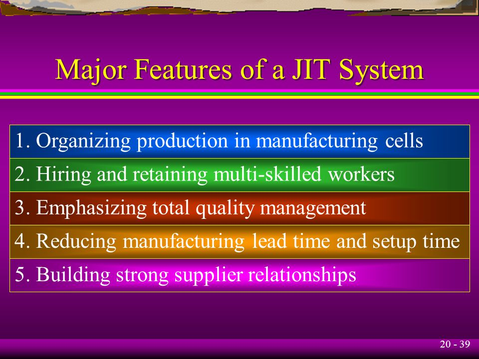 20 - 39 Major Features of a JIT System 1. Organizing production in manufacturing cells 2.
