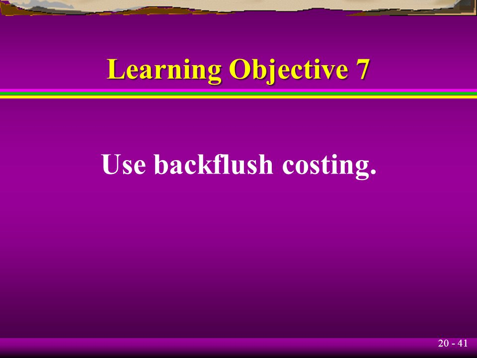 20 - 41 Learning Objective 7 Use backflush costing.