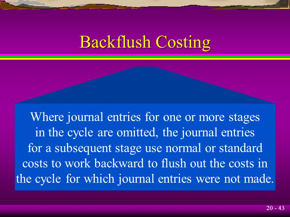 20 - 43 Backflush Costing Where journal entries for one or more stages in the cycle are omitted, the journal entries for a subsequent stage use normal or standard costs to work backward to flush out the costs in the cycle for which journal entries were not made.