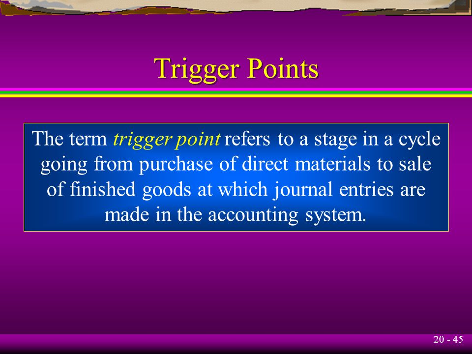 20 - 45 Trigger Points The term trigger point refers to a stage in a cycle going from purchase of direct materials to sale of finished goods at which journal entries are made in the accounting system.