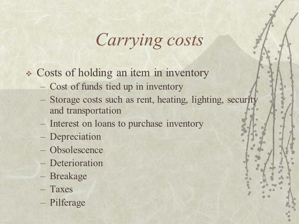 Carrying costs  Costs of holding an item in inventory –Cost of funds tied up in inventory –Storage costs such as rent, heating, lighting, security and transportation –Interest on loans to purchase inventory –Depreciation –Obsolescence –Deterioration –Breakage –Taxes –Pilferage