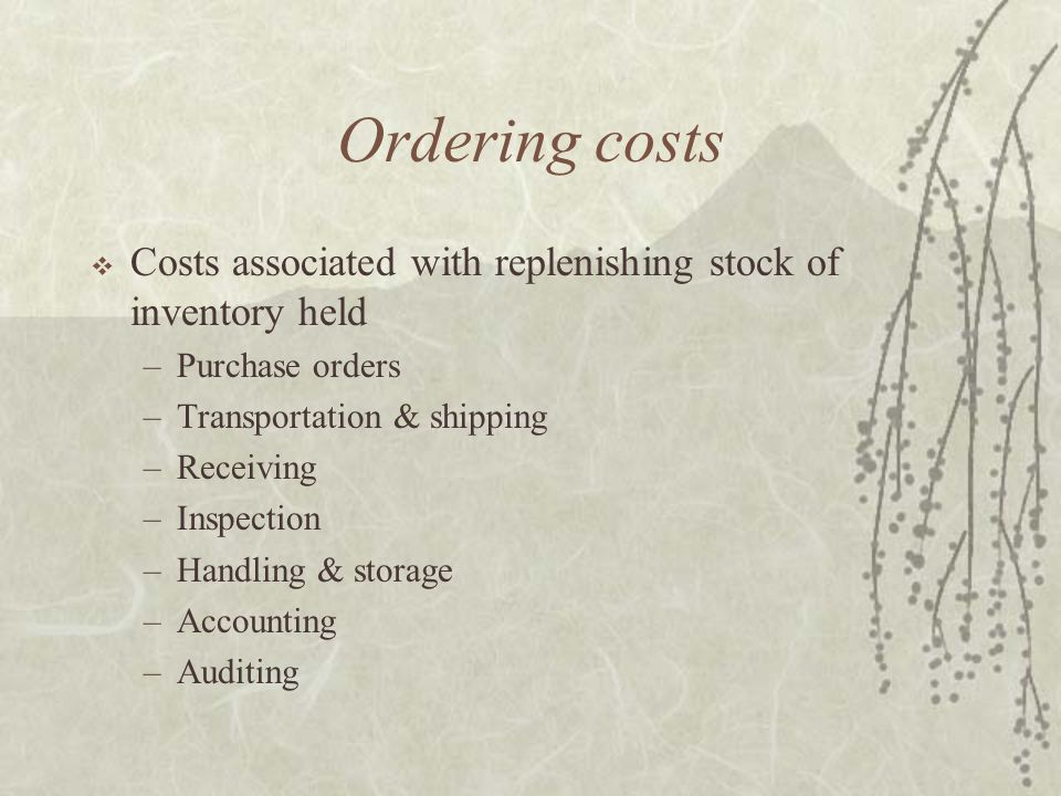 Ordering costs  Costs associated with replenishing stock of inventory held –Purchase orders –Transportation & shipping –Receiving –Inspection –Handling & storage –Accounting –Auditing