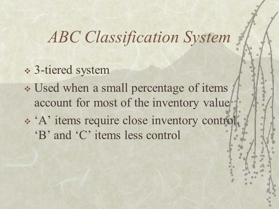 ABC Classification System  3-tiered system  Used when a small percentage of items account for most of the inventory value  'A' items require close